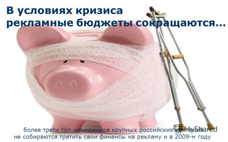В условиях кризиса рекламные бюджеты сокращаются… более трети топ-менеджеров крупных российских компаний не собираются тратить свои финансы на рекламу и в 2009-м году