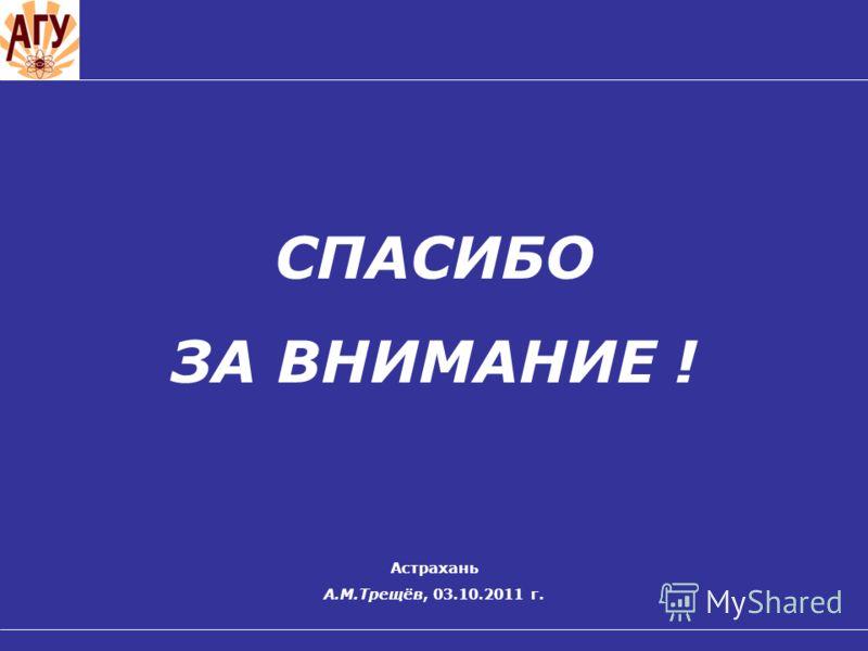 СПАСИБО ЗА ВНИМАНИЕ ! Астрахань А.М.Трещёв, 03.10.2011 г.