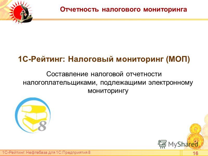 1С-Рейтинг: Нефтебаза для 1С:Предприятия 8 Отчетность налогового мониторинга 1С-Рейтинг: Налоговый мониторинг (МОП) Составление налоговой отчетности налогоплательщиками, подлежащими электронному мониторингу 16
