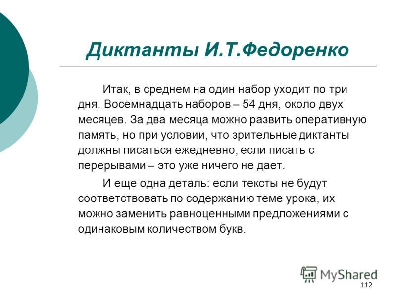 112 Диктанты И.Т.Федоренко Итак, в среднем на один набор уходит по три дня. Восемнадцать наборов – 54 дня, около двух месяцев. За два месяца можно развить оперативную память, но при условии, что зрительные диктанты должны писаться ежедневно, если пис