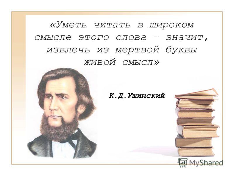 «Уметь читать в широком смысле этого слова – значит, извлечь из мертвой буквы живой смысл» К.Д.Ушинский