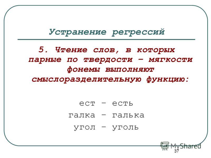 37 Устранение регрессий 5. Чтение слов, в которых парные по твердости – мягкости фонемы выполняют смыслоразделительную функцию: ест – есть галка – галька угол – уголь