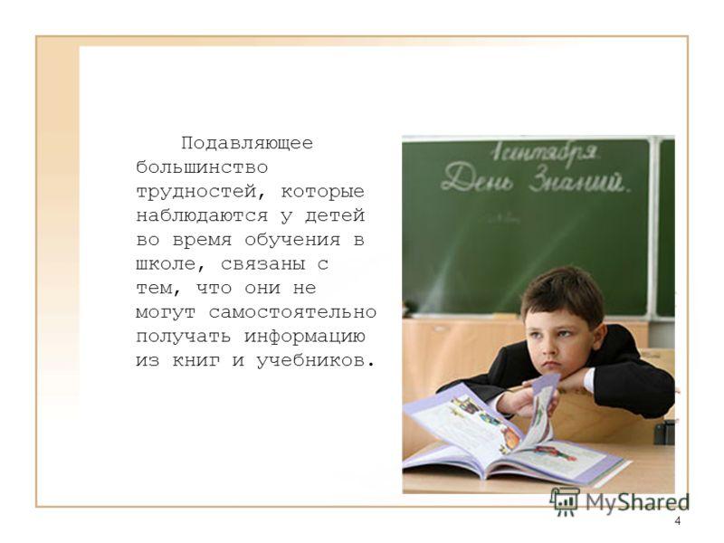 4 Подавляющее большинство трудностей, которые наблюдаются у детей во время обучения в школе, связаны с тем, что они не могут самостоятельно получать информацию из книг и учебников.