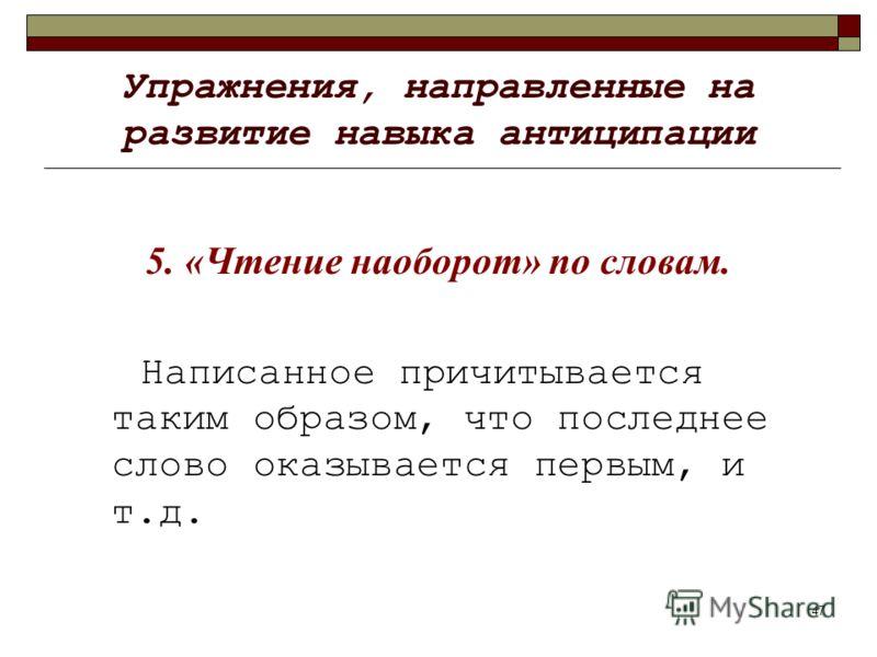 47 Упражнения, направленные на развитие навыка антиципации 5. «Чтение наоборот» по словам. Написанное причитывается таким образом, что последнее слово оказывается первым, и т.д.