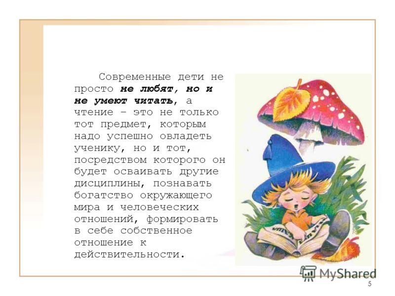 5 Современные дети не просто не любят, но и не умеют читать, а чтение – это не только тот предмет, которым надо успешно овладеть ученику, но и тот, посредством которого он будет осваивать другие дисциплины, познавать богатство окружающего мира и чело