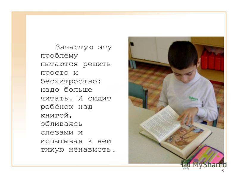 8 Зачастую эту проблему пытаются решить просто и бесхитростно: надо больше читать. И сидит ребёнок над книгой, обливаясь слезами и испытывая к ней тихую ненависть.