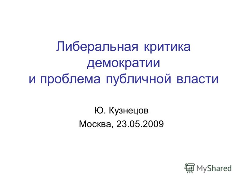 Либеральная критика демократии и проблема публичной власти Ю. Кузнецов Москва, 23.05.2009