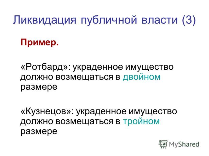 Ликвидация публичной власти (3) Пример. «Ротбард»: украденное имущество должно возмещаться в двойном размере «Кузнецов»: украденное имущество должно возмещаться в тройном размере