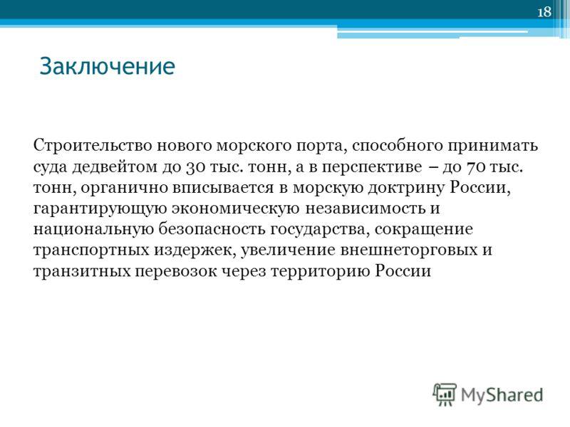 Заключение 18 Строительство нового морского порта, способного принимать суда дедвейтом до 30 тыс. тонн, а в перспективе – до 70 тыс. тонн, органично вписывается в морскую доктрину России, гарантирующую экономическую независимость и национальную безоп