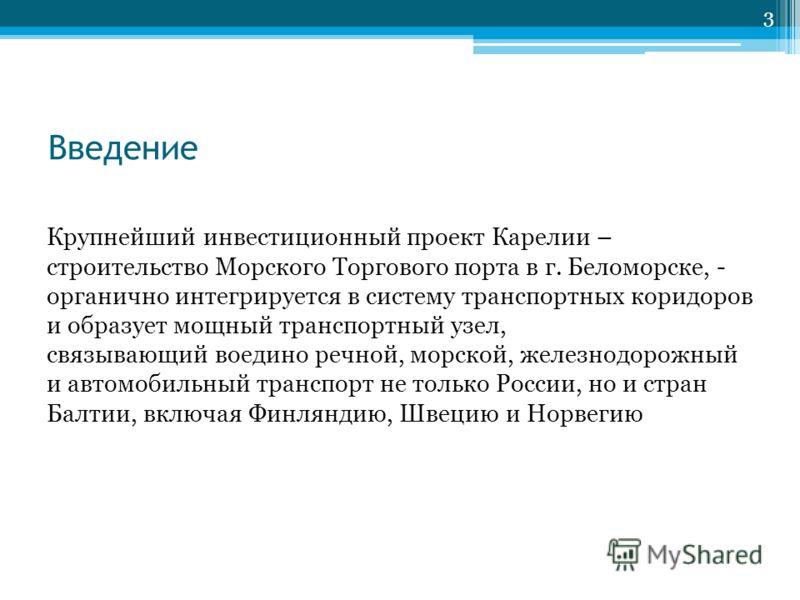 Введение Крупнейший инвестиционный проект Карелии – строительство Морского Торгового порта в г. Беломорске, - органично интегрируется в систему транспортных коридоров и образует мощный транспортный узел, связывающий воедино речной, морской, железнодо