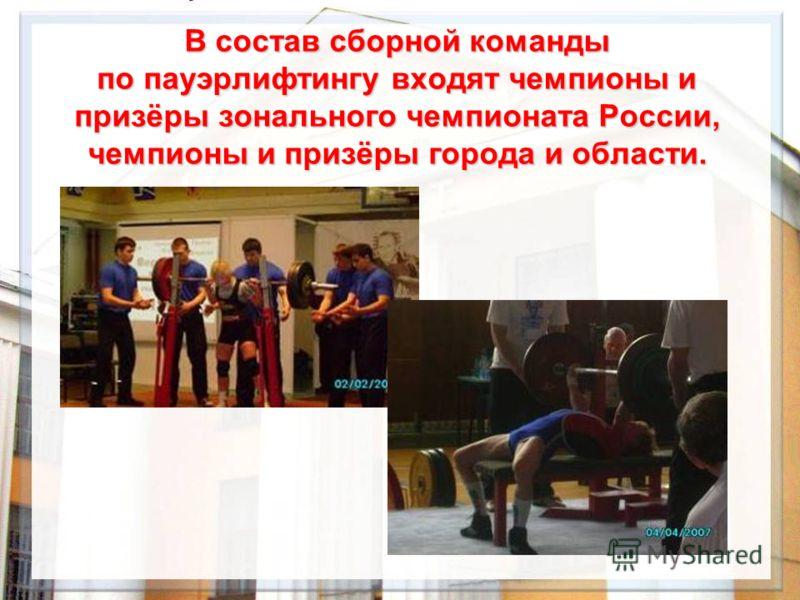 В состав сборной команды по пауэрлифтингу входят чемпионы и призёры зонального чемпионата России, чемпионы и призёры города и области.