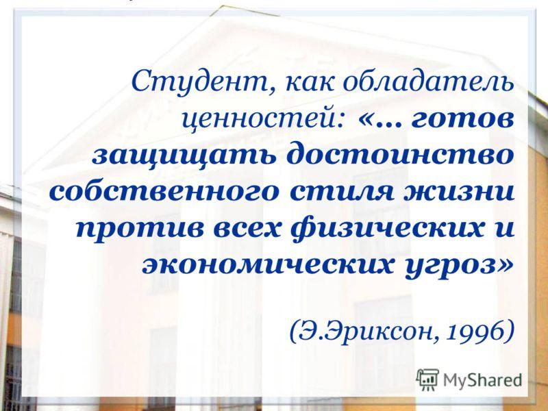 Студент, как обладатель ценностей: «… готов защищать достоинство собственного стиля жизни против всех физических и экономических угроз» (Э.Эриксон, 1996)