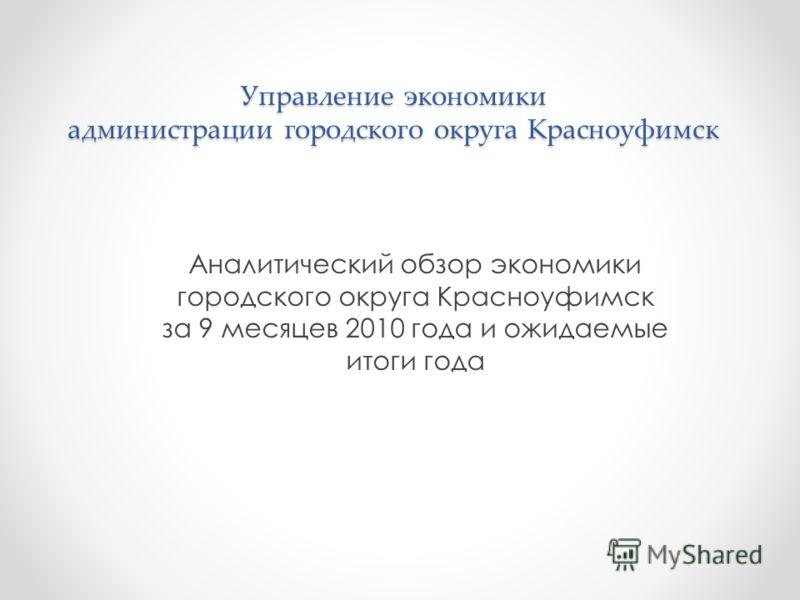 Управление экономики администрации городского округа Красноуфимск Аналитический обзор экономики городского округа Красноуфимск за 9 месяцев 2010 года и ожидаемые итоги года