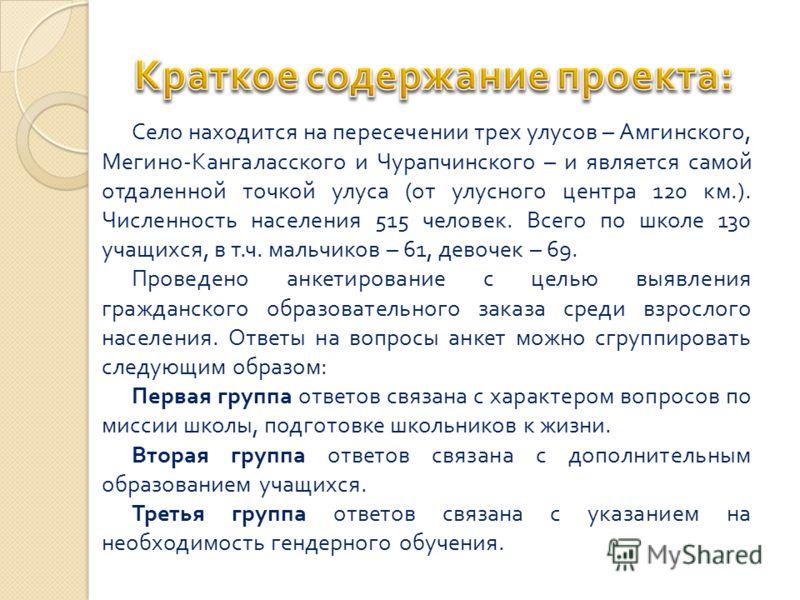 Село находится на пересечении трех улусов – Амгинского, Мегино - Кангаласского и Чурапчинского – и является самой отдаленной точкой улуса ( от улусного центра 120 км.). Численность населения 515 человек. Всего по школе 130 учащихся, в т. ч. мальчиков
