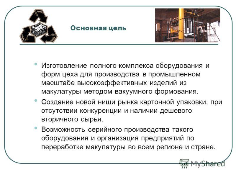 Основная цель Изготовление полного комплекса оборудования и форм цеха для производства в промышленном масштабе высокоэффективных изделий из макулатуры методом вакуумного формования. Создание новой ниши рынка картонной упаковки, при отсутствии конкуре