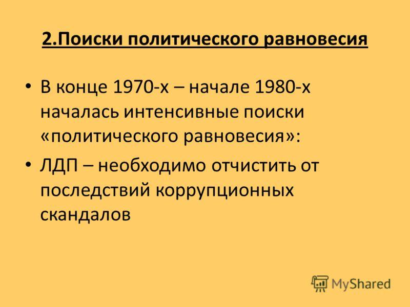 2.Поиски политического равновесия В конце 1970-х – начале 1980-х началась интенсивные поиски «политического равновесия»: ЛДП – необходимо отчистить от последствий коррупционных скандалов
