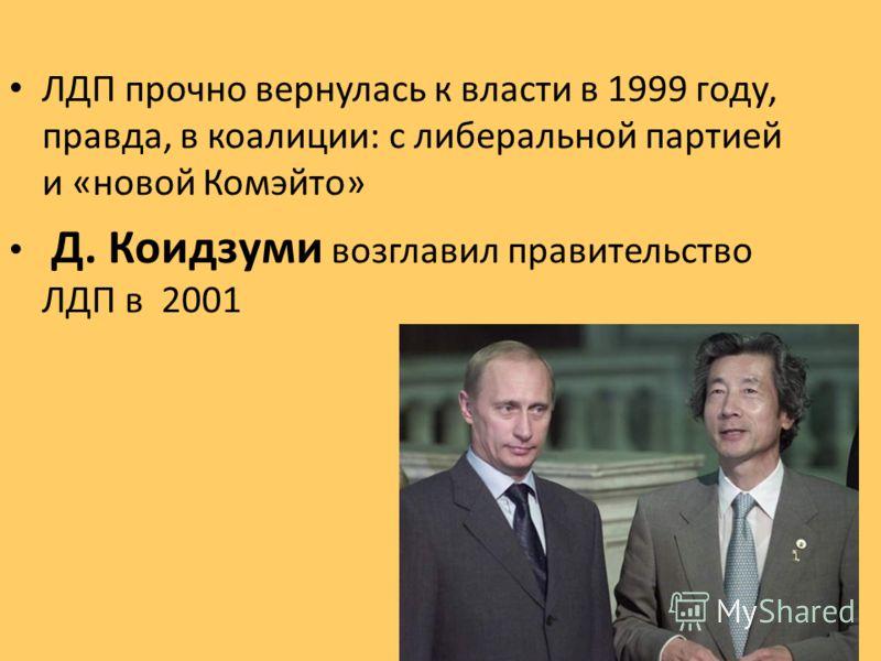 ЛДП прочно вернулась к власти в 1999 году, правда, в коалиции: с либеральной партией и «новой Комэйто» Д. Коидзуми возглавил правительство ЛДП в 2001
