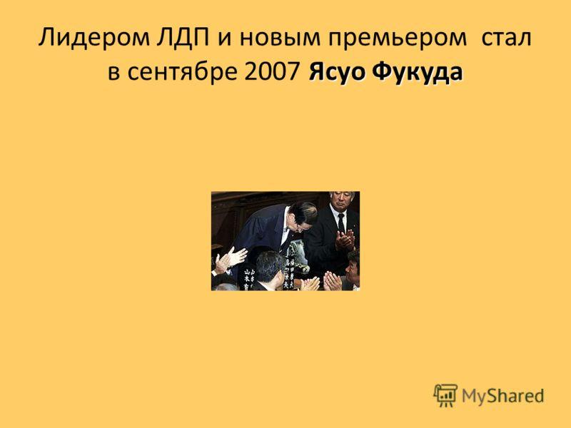 Ясуо Фукуда Лидером ЛДП и новым премьером стал в сентябре 2007 Ясуо Фукуда
