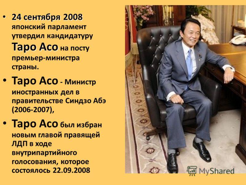 24 сентября 2008 Таро Асо 24 сентября 2008 японский парламент утвердил кандидатуру Таро Асо на посту премьер-министра страны. Таро Асо - Министр иностранных дел в правительстве Синдзо Абэ (2006-2007), Таро Асо был избран новым главой правящей ЛДП в х