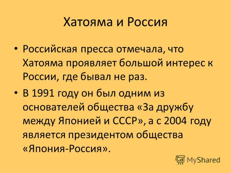 Хатояма и Россия Российская пресса отмечала, что Хатояма проявляет большой интерес к России, где бывал не раз. В 1991 году он был одним из основателей общества «За дружбу между Японией и СССР», а с 2004 году является президентом общества «Япония-Росс