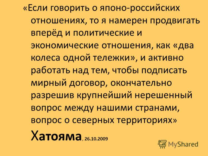 « Если говорить о японо-российских отношениях, то я намерен продвигать вперёд и политические и экономические отношения, как «два колеса одной тележки», и активно работать над тем, чтобы подписать мирный договор, окончательно разрешив крупнейший нереш