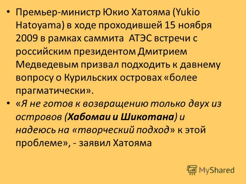 Премьер-министр Юкио Хатояма (Yukio Hatoyama) в ходе проходившей 15 ноября 2009 в рамках саммита АТЭС встречи с российским президентом Дмитрием Медведевым призвал подходить к давнему вопросу о Курильских островах «более прагматически». «Я не готов к