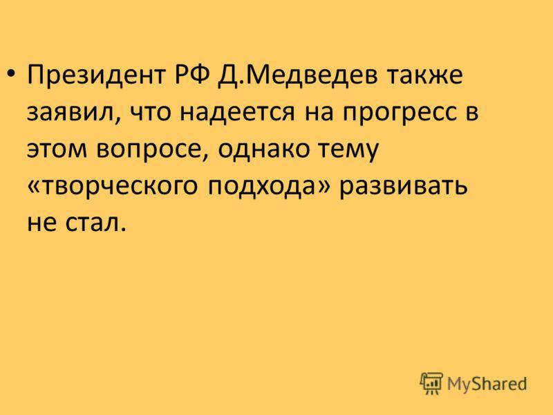 Президент РФ Д.Медведев также заявил, что надеется на прогресс в этом вопросе, однако тему «творческого подхода» развивать не стал.