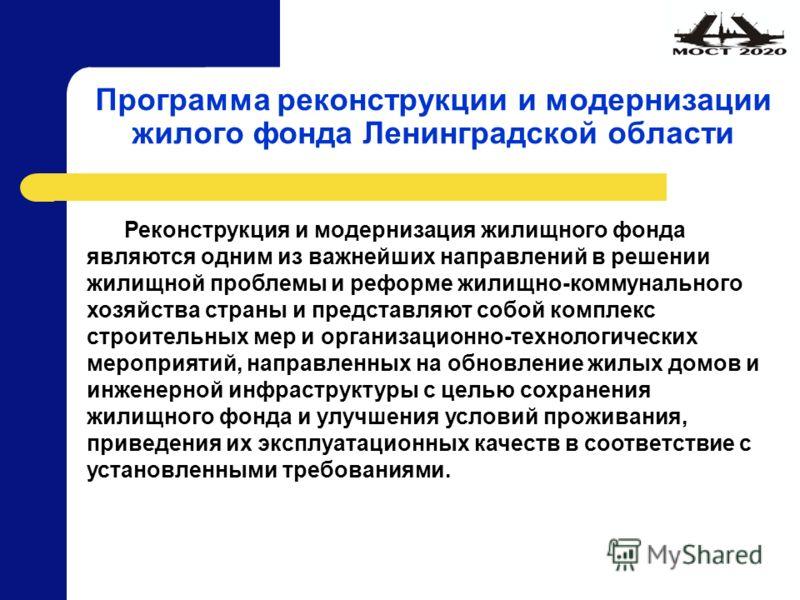 Программа реконструкции и модернизации жилого фонда Ленинградской области Реконструкция и модернизация жилищного фонда являются одним из важнейших направлений в решении жилищной проблемы и реформе жилищно-коммунального хозяйства страны и представляют
