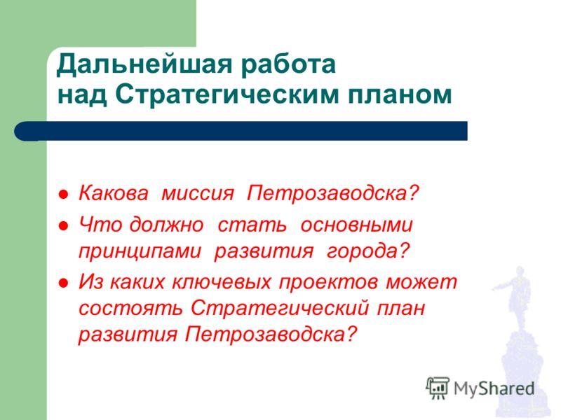 Дальнейшая работа над Стратегическим планом Какова миссия Петрозаводска? Что должно стать основными принципами развития города? Из каких ключевых проектов может состоять Стратегический план развития Петрозаводска?