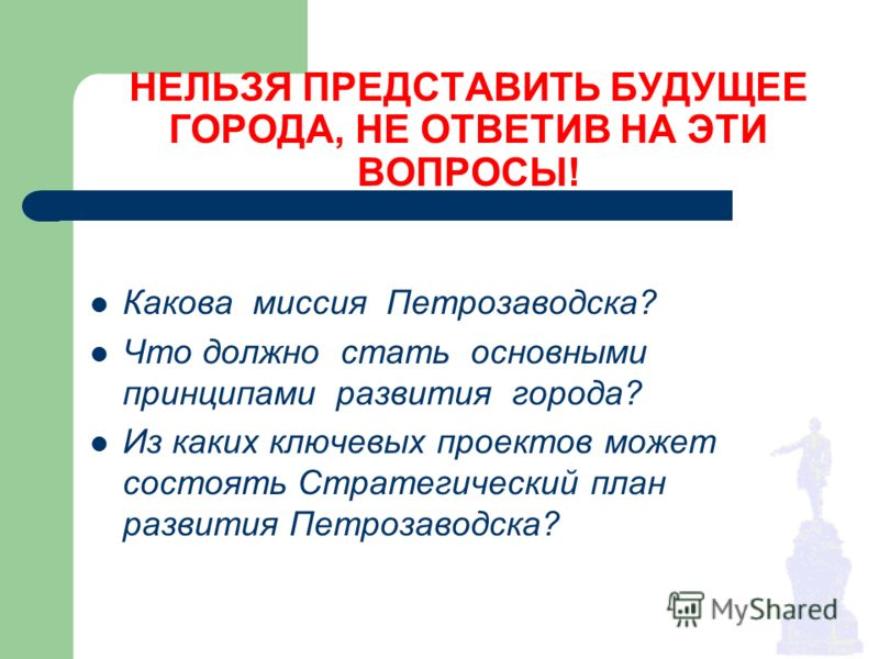 НЕЛЬЗЯ ПРЕДСТАВИТЬ БУДУЩЕЕ ГОРОДА, НЕ ОТВЕТИВ НА ЭТИ ВОПРОСЫ! Какова миссия Петрозаводска? Что должно стать основными принципами развития города? Из каких ключевых проектов может состоять Стратегический план развития Петрозаводска?
