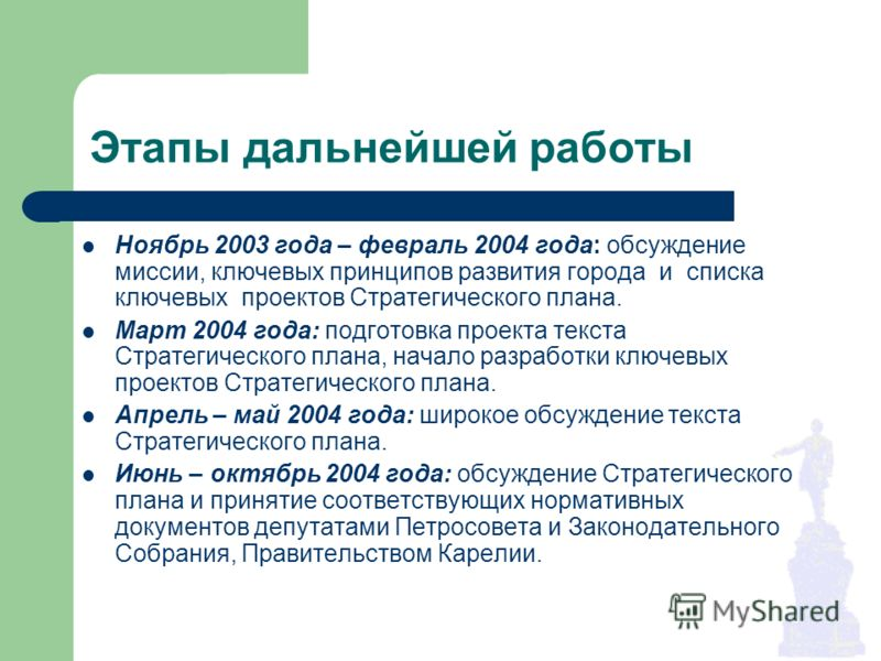 Этапы дальнейшей работы Ноябрь 2003 года – февраль 2004 года: обсуждение миссии, ключевых принципов развития города и списка ключевых проектов Стратегического плана. Март 2004 года: подготовка проекта текста Стратегического плана, начало разработки к