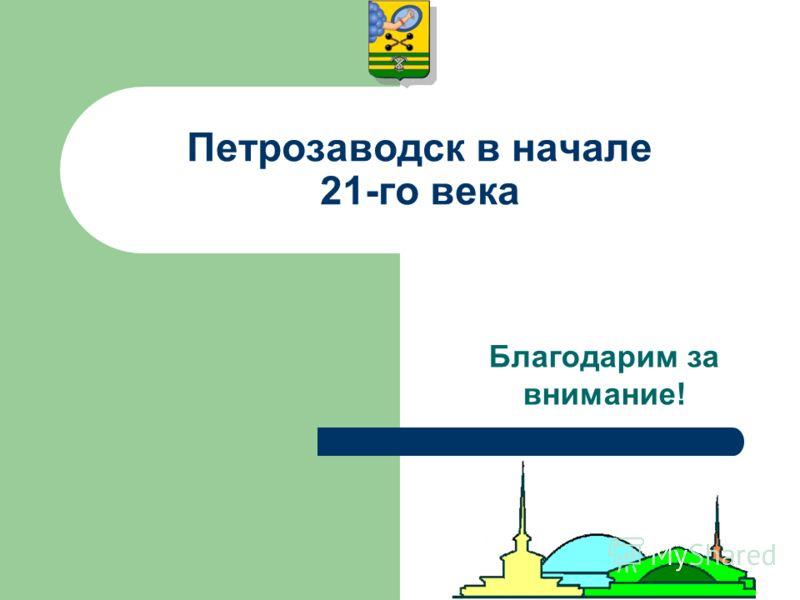 Петрозаводск в начале 21-го века Благодарим за внимание!