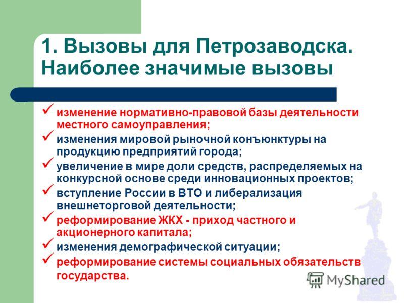 1. Вызовы для Петрозаводска. Наиболее значимые вызовы изменение нормативно-правовой базы деятельности местного самоуправления; изменения мировой рыночной конъюнктуры на продукцию предприятий города; увеличение в мире доли средств, распределяемых на к