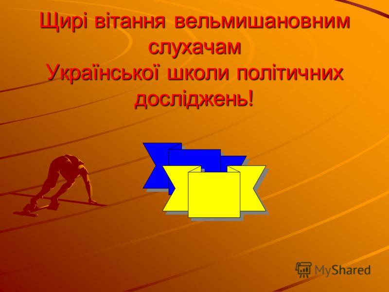 Щирі вітання вельмишановним слухачам Української школи політичних досліджень! Щирі вітання вельмишановним слухачам Української школи політичних досліджень!