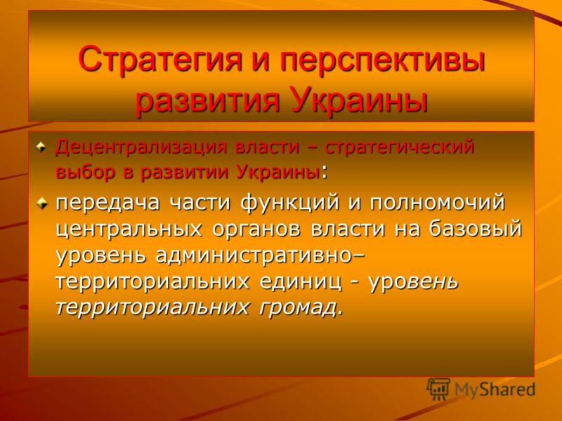 Стратегия и перспективы развития Украины Децентрализация власти – стратегический выбор в развитии Украины : передача части функций и полномочий центральных органов власти на базовый уровень административно– территориальних единиц - уровень территориа