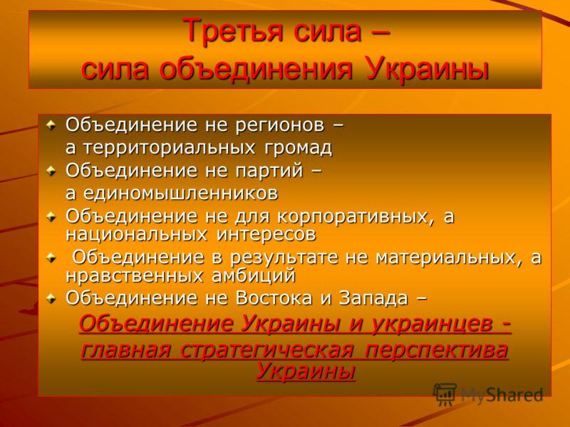 Третья сила – сила объединения Украины Объединение не регионов – а территориальных громад Объединение не партий – а единомышленников Объединение не для корпоративных, а национальных интересов Объединение в результате не материальных, а нравственных а