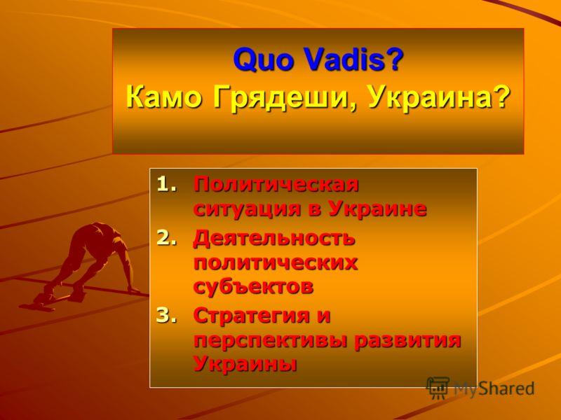 Quo Vadis? Камо Грядеши, Украина? 1.Политическая ситуация в Украине 2.Деятельность политических субъектов 3.Стратегия и перспективы развития Украины