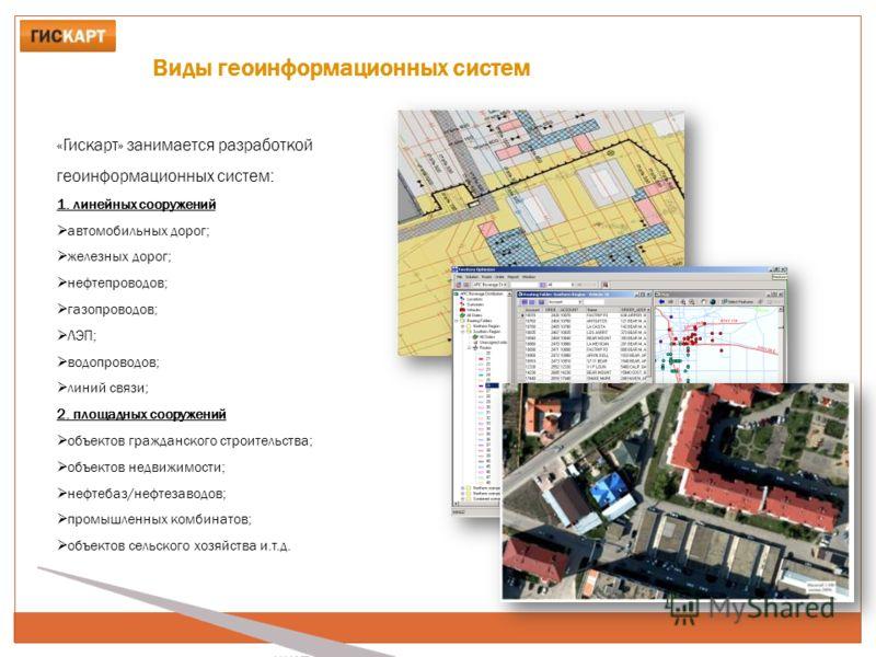 Виды геоинформационных систем «Гискарт» занимается разработкой геоинформационных систем: 1. линейных сооружений автомобильных дорог; железных дорог; нефтепроводов; газопроводов; ЛЭП; водопроводов; линий связи; 2. площадных сооружений объектов граждан