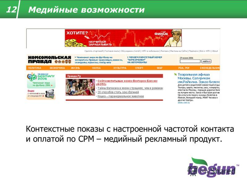 12 Медийные возможности Контекстные показы с настроенной частотой контакта и оплатой по CPM – медийный рекламный продукт.