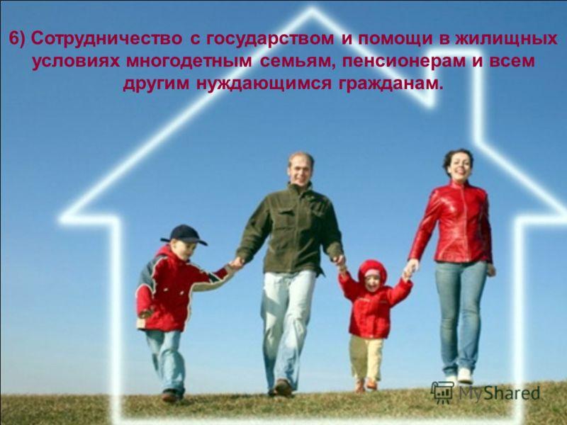 6) Сотрудничество с государством и помощи в жилищных условиях многодетным семьям, пенсионерам и всем другим нуждающимся гражданам.