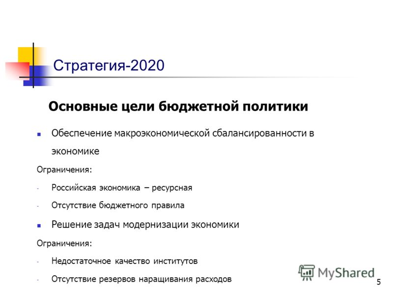 5 Стратегия-2020 Основные цели бюджетной политики Обеспечение макроэкономической сбалансированности в экономике Ограничения: - Российская экономика – ресурсная - Отсутствие бюджетного правила Решение задач модернизации экономики Ограничения: - Недост