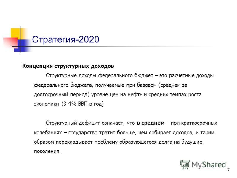 7 Стратегия-2020 Концепция структурных доходов Структурные доходы федерального бюджет – это расчетные доходы федерального бюджета, получаемые при базовом (среднем за долгосрочный период) уровне цен на нефть и средних темпах роста экономики (3-4% ВВП