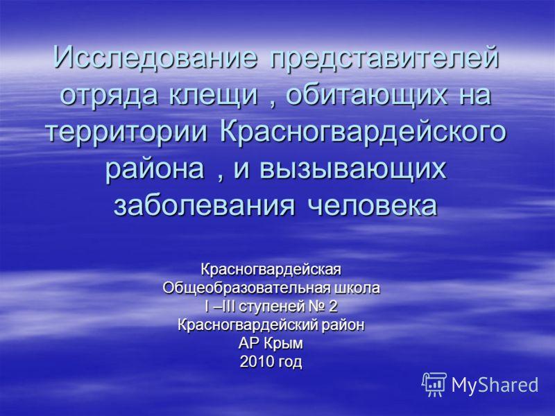 Исследование представителей отряда клещи, обитающих на территории Красногвардейского района, и вызывающих заболевания человека Красногвардейская Общеобразовательная школа I –III ступеней 2 Красногвардейский район АР Крым 2010 год