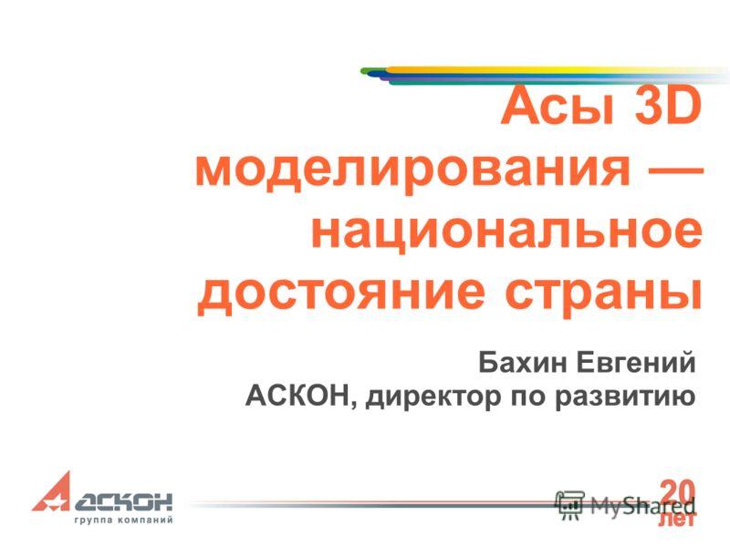 Асы 3D моделирования национальное достояние страны Бахин Евгений АСКОН, директор по развитию