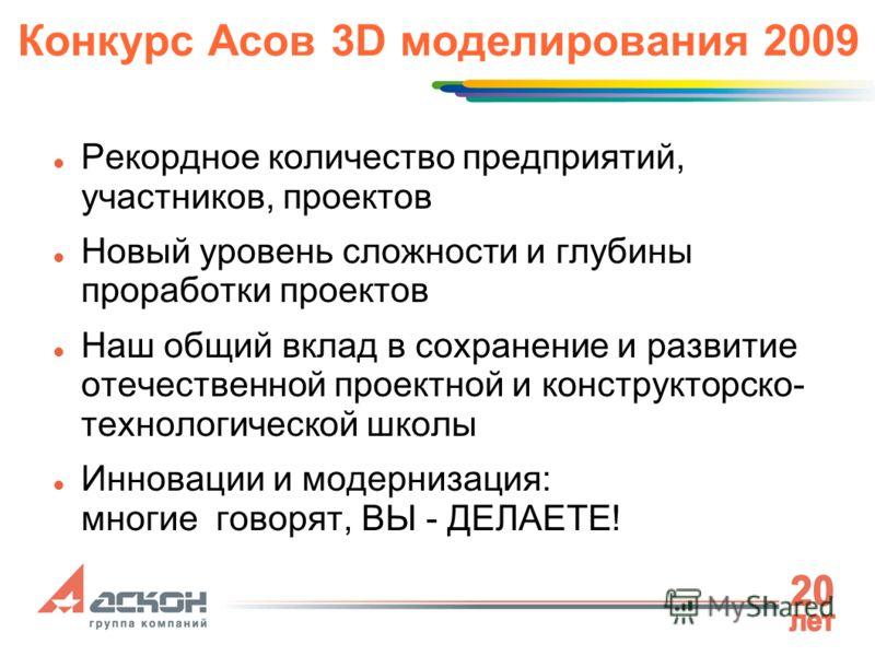 Конкурс Асов 3D моделирования 2009 Рекордное количество предприятий, участников, проектов Новый уровень сложности и глубины проработки проектов Наш общий вклад в сохранение и развитие отечественной проектной и конструкторско- технологической школы Ин