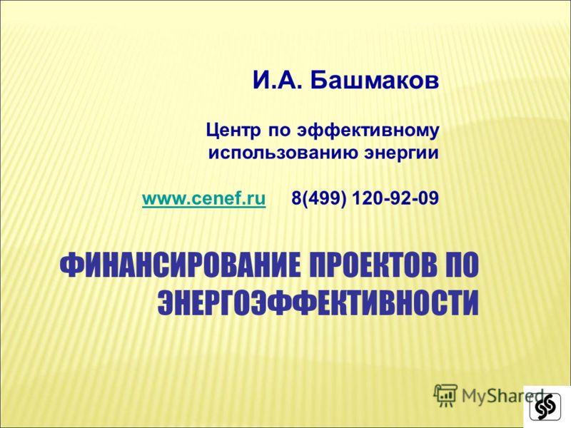 И.А. Башмаков Центр по эффективному использованию энергии www.cenef.ruwww.cenef.ru 8(499) 120-92-09 ФИНАНСИРОВАНИЕ ПРОЕКТОВ ПО ЭНЕРГОЭФФЕКТИВНОСТИ