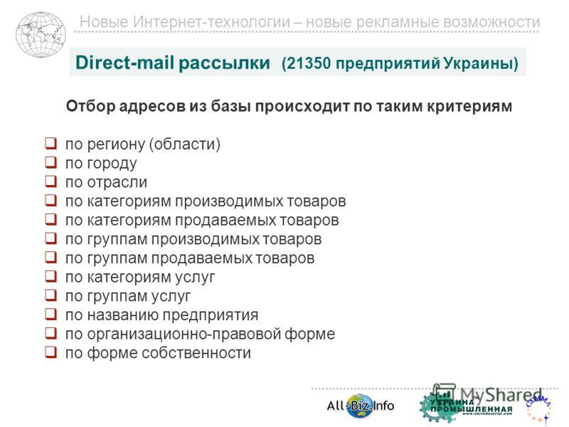 Новые Интернет-технологии – новые рекламные возможности Direct-mail рассылки (21350 предприятий Украины) Отбор адресов из базы происходит по таким критериям по региону (области) по городу по отрасли по категориям производимых товаров по категориям пр