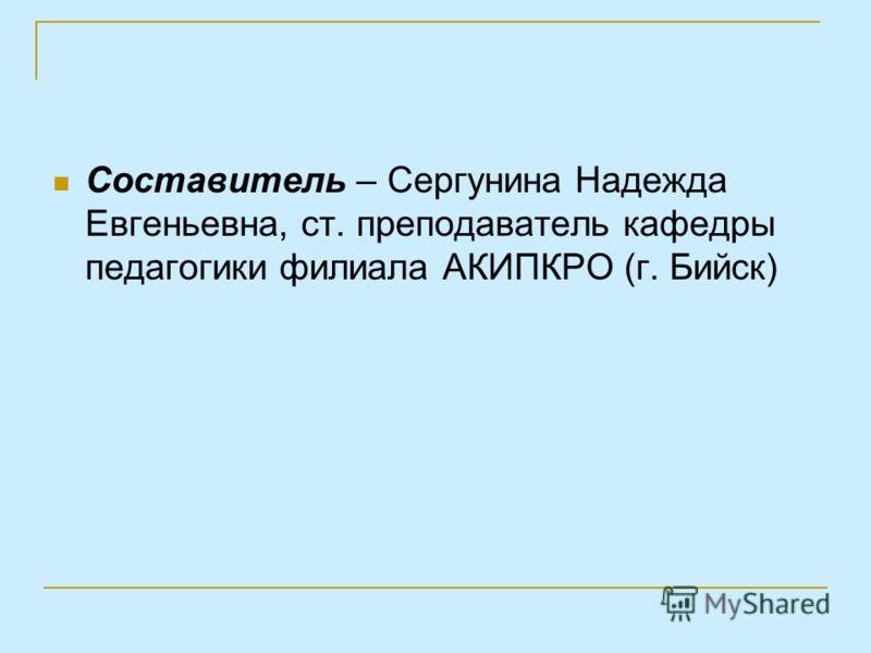 Составитель – Сергунина Надежда Евгеньевна, ст. преподаватель кафедры педагогики филиала АКИПКРО (г. Бийск)
