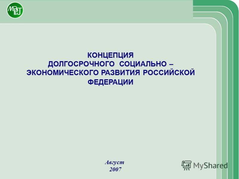 КОНЦЕПЦИЯ ДОЛГОСРОЧНОГО СОЦИАЛЬНО – ЭКОНОМИЧЕСКОГО РАЗВИТИЯ РОССИЙСКОЙ ФЕДЕРАЦИИ Август 2007 2007