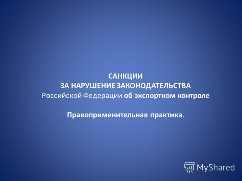 САНКЦИИ ЗА НАРУШЕНИЕ ЗАКОНОДАТЕЛЬСТВА Российской Федерации об экспортном контроле Правоприменительная практика.